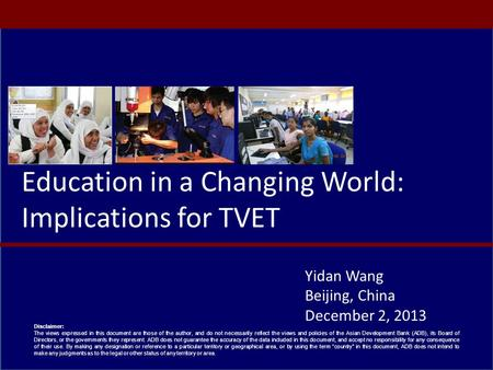 Education in a Changing World: Implications for TVET Yidan Wang Beijing, China December 2, 2013 Disclaimer: The views expressed in this document are those.