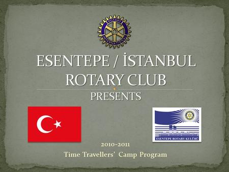 2010-2011 Time Travellers' Camp Program. Esentepe – İstanbul Rotary Club Proudly Presents The Palace Cousines Gourmet Camp Time Travellers' Camp Program.