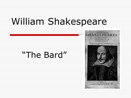 "William Shakespeare ""The Bard"". His Times  The Elizabethan Age (named for Elizabeth I)  The wake of the Renaissance and the Reformation  Acting was."