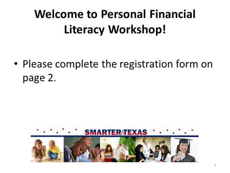 Welcome to Personal Financial Literacy Workshop! Please complete the registration form on page 2. 1.