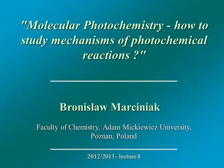 Faculty of Chemistry, Adam Mickiewicz University, Poznan, Poland 2012/2013 - lecture 8 Molecular Photochemistry - how to study mechanisms of photochemical.