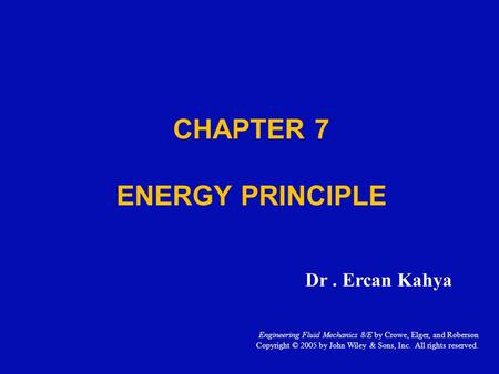 CHAPTER 7 ENERGY PRINCIPLE Dr. Ercan Kahya Engineering Fluid Mechanics 8/E by Crowe, Elger, and Roberson Copyright © 2005 by John Wiley & Sons, Inc. All.