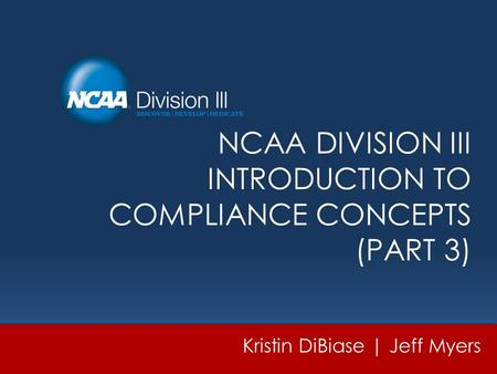 NCAA DIVISION III INTRODUCTION TO COMPLIANCE CONCEPTS (PART 3) Kristin DiBiase | Jeff Myers.