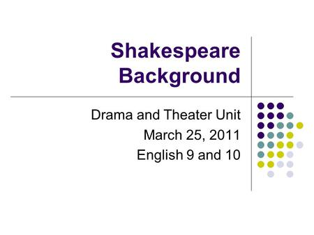 Shakespeare Background Drama and Theater Unit March 25, 2011 English 9 and 10.