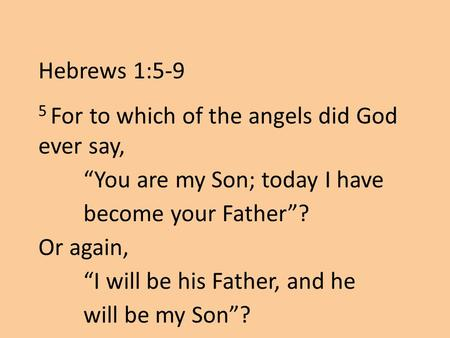 "5 For to which of the angels did God ever say, ""You are my Son; today I have become your Father""? Or again, ""I will be his Father, and he will be my Son""?"