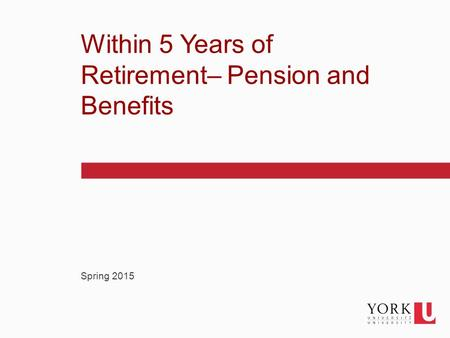 1 Spring 2015 Within 5 Years of Retirement– Pension and Benefits.