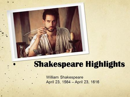 Shakespeare Highlights William Shakespeare April 23, 1564 – April 23, 1616.