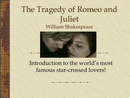 The Tragedy of Romeo and Juliet William Shakespeare Introduction to the world's most famous star-crossed lovers!