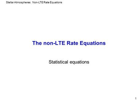 Stellar Atmospheres: Non-LTE Rate Equations 1 The non-LTE Rate Equations Statistical equations.