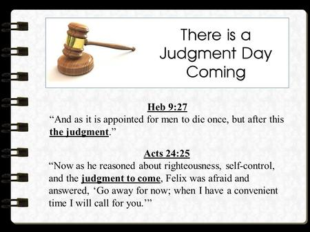 "There is a Judgment Day Coming Heb 9:27 ""And as it is appointed for men to die once, but after this the judgment."" Acts 24:25 ""Now as he reasoned about."