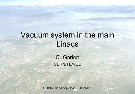 Vacuum system in the main Linacs C. Garion CERN/TE/VSC CLIC09 workshop, 12-16 October.