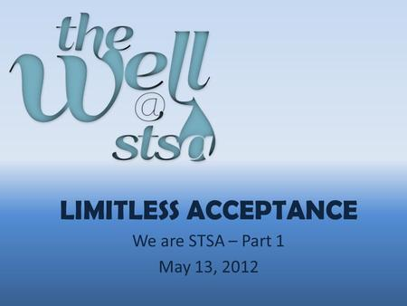 LIMITLESS ACCEPTANCE We are STSA – Part 1 May 13, 2012.