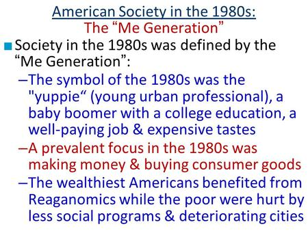 "American Society in the 1980s: The ""Me Generation"" ■ Society in the 1980s was defined by the ""Me Generation"": – The symbol of the 1980s was the yuppie"""