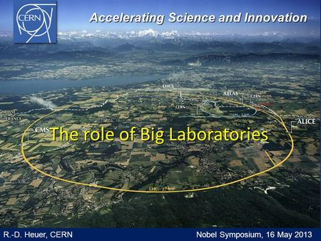 The role of Big Laboratories Accelerating Science and Innovation Accelerating Science and Innovation R.-D. Heuer, CERN Nobel Symposium, 16 May 2013.