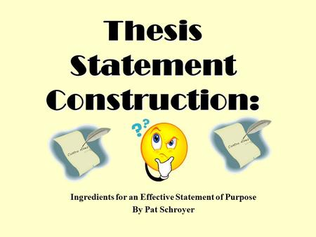 Thesis Statement Construction: Ingredients for an Effective Statement of Purpose By Pat Schroyer.