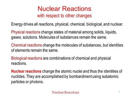 Nuclear Reactions 1 Nuclear Reactions with respect to other changes Energy drives all reactions, physical, chemical, biological, and nuclear. Physical.
