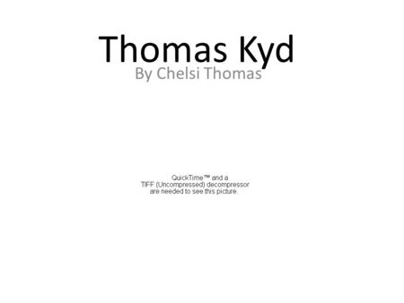Thomas Kyd By Chelsi Thomas. Early Life Thomas was born in London in 1558 His father was Francis Kyd a scrivener and his mother was Anna Kyd He was educated.