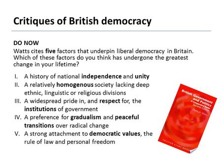 Critiques of British democracy DO NOW Watts cites five factors that underpin liberal democracy in Britain. Which of these factors do you think has undergone.