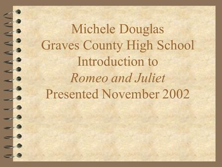 Michele Douglas Graves County High School Introduction to Romeo and Juliet Presented November 2002.