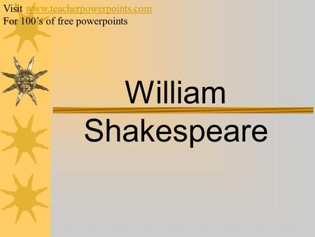 William Shakespeare Visit www.teacherpowerpoints.comwww.teacherpowerpoints.com For 100's of free powerpoints.