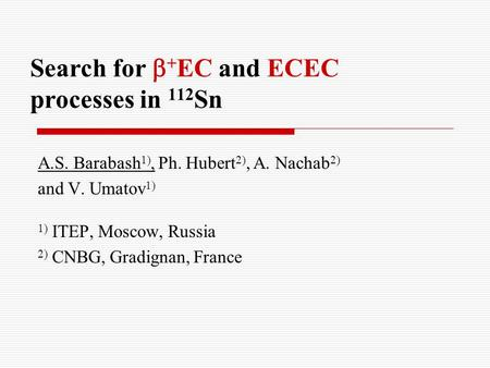 Search for  + EC and ECEC processes in 112 Sn A.S. Barabash 1), Ph. Hubert 2), A. Nachab 2) and V. Umatov 1) 1) ITEP, Moscow, Russia 2) CNBG, Gradignan,