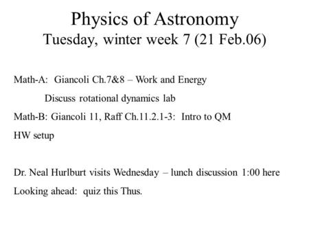 Physics of Astronomy Tuesday, winter week 7 (21 Feb.06) Math-A: Giancoli Ch.7&8 – Work and Energy Discuss rotational dynamics lab Math-B: Giancoli 11,