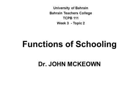Functions of Schooling Dr. JOHN MCKEOWN University of Bahrain Bahrain Teachers College TCPB 111 Week 3 - Topic 2.