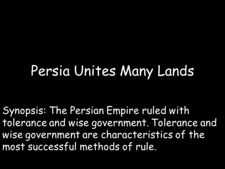 Persia Unites Many Lands Synopsis: The Persian Empire ruled with tolerance and wise government. Tolerance and wise government are characteristics of the.