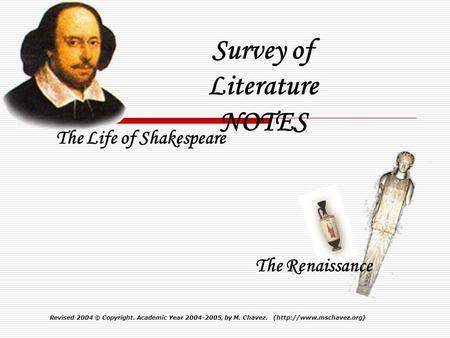 Revised 2004© Copyright. Academic Year 2004-2005, by M. Chavez. (http://www.mschavez.org) Survey of Literature NOTES The Life of Shakespeare The Renaissance.