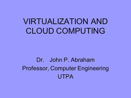 VIRTUALIZATION AND CLOUD COMPUTING Dr. John P. Abraham Professor, Computer Engineering UTPA.