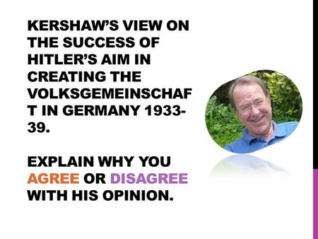 KERSHAW'S VIEW ON THE SUCCESS OF HITLER'S AIM IN CREATING THE VOLKSGEMEINSCHAF T IN GERMANY 1933- 39. EXPLAIN WHY YOU AGREE OR DISAGREE WITH HIS OPINION.