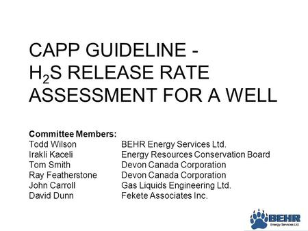 CAPP GUIDELINE - H 2 S RELEASE RATE ASSESSMENT FOR A WELL Committee Members: Todd WilsonBEHR Energy Services Ltd. Irakli KaceliEnergy Resources Conservation.