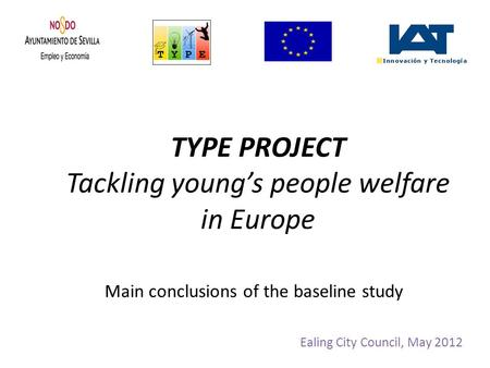 TYPE PROJECT Tackling young's people welfare in Europe Ealing City Council, May 2012 Main conclusions of the baseline study.