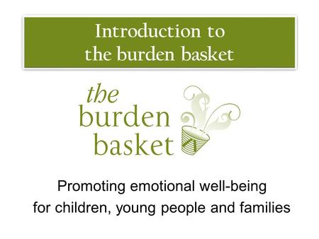 Introduction to the burden basket Promoting emotional well-being for children, young people and families.