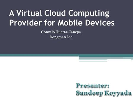 A Virtual Cloud Computing Provider for Mobile Devices Gonzalo Huerta-Canepa Dongman Lee.