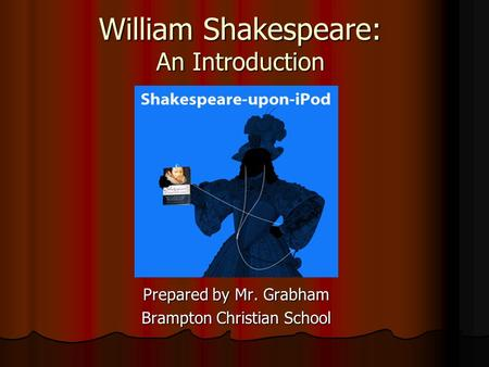 William Shakespeare: An Introduction Prepared by Mr. Grabham Brampton Christian School.