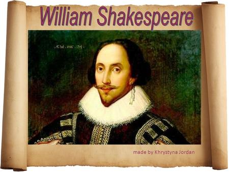 Made by Khrystyna Jordan. William Shakespeare (April 23, 1564 – April 23, 1616) - was the greatest English poet and dramatist of the XVI century. Shakespeare.