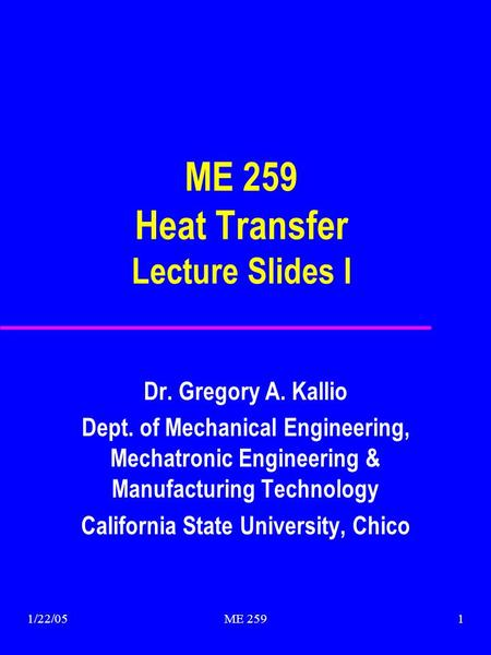 1/22/05ME 2591 ME 259 Heat Transfer Lecture Slides I Dr. Gregory A. Kallio Dept. of Mechanical Engineering, Mechatronic Engineering & Manufacturing Technology.