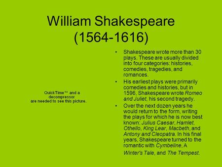 William Shakespeare (1564-1616) Shakespeare wrote more than 30 plays. These are usually divided into four categories: histories, comedies, tragedies, and.