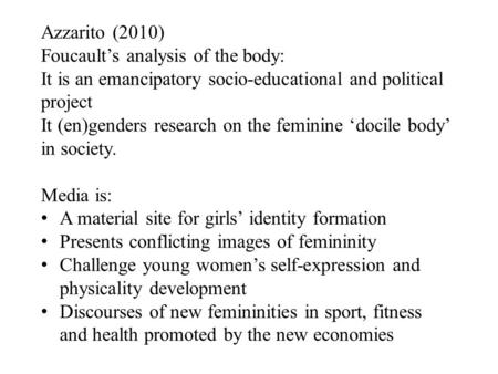 Azzarito (2010) Foucault's analysis of the body: It is an emancipatory socio-educational and political project It (en)genders research on the feminine.