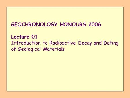 GEOCHRONOLOGY HONOURS 2006 Lecture 01 Introduction to Radioactive Decay and Dating of Geological Materials.