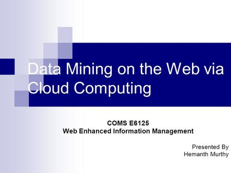 Data Mining on the Web via Cloud Computing COMS E6125 Web Enhanced Information Management Presented By Hemanth Murthy.