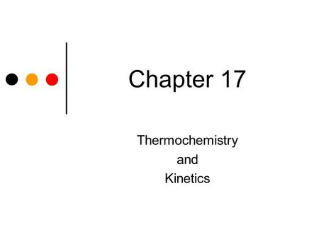Chapter 17 Thermochemistry and Kinetics. Thermochemistry – study of transfer of energy as heat that accompanies chemical reactions and physical changes.