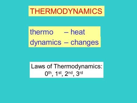 THERMODYNAMICS dynamics – changes thermo – heat Laws of Thermodynamics: 0 th, 1 st, 2 nd, 3 rd.