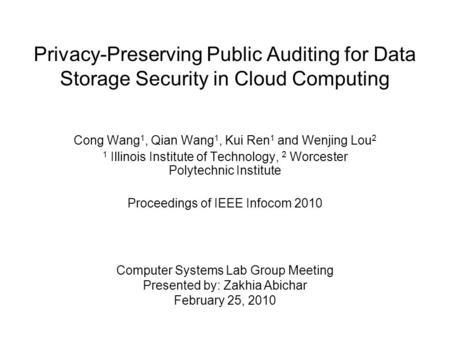 Privacy-Preserving Public Auditing for Data Storage Security in Cloud Computing Cong Wang 1, Qian Wang 1, Kui Ren 1 and Wenjing Lou 2 1 Illinois Institute.