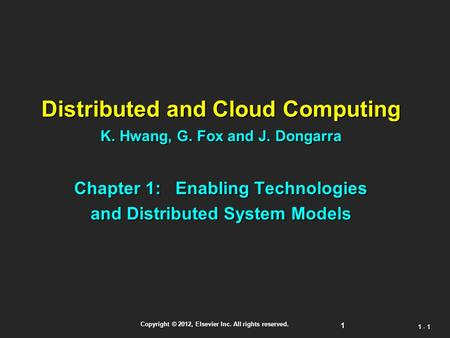 1 Copyright © 2012, Elsevier Inc. All rights reserved. 1 - 1 Distributed and <strong>Cloud</strong> <strong>Computing</strong> K. Hwang, G. Fox and J. Dongarra Chapter 1: Enabling <strong>Technologies</strong>.