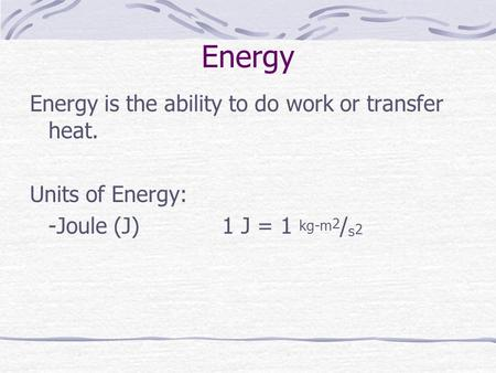 Energy Energy is the ability to do work or transfer heat. Units of Energy: -Joule (J) 1 J = 1 kg-m 2 / s 2.