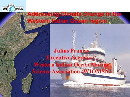 Addressing Climate Change in the Western Indian Ocean region Julius Francis Executive Secretary, Western Indian Ocean Marine Science Association (WIOMSA)
