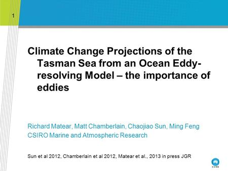 Climate Change Projections of the Tasman Sea from an Ocean Eddy- resolving Model – the importance of eddies Richard Matear, Matt Chamberlain, Chaojiao.
