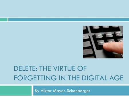DELETE: THE VIRTUE OF FORGETTING IN THE DIGITAL AGE By Viktor Mayor-Schonberger.